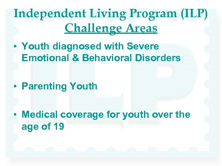 Independent Living Program (ILP) Challenge Areas • Youth diagnosed with Severe Emotional & Behavioral