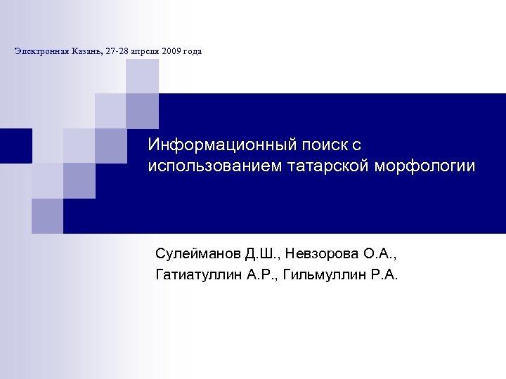 Электронная Казань, 27 -28 апреля 2009 года Информационный поиск с использованием татарской морфологии Сулейманов