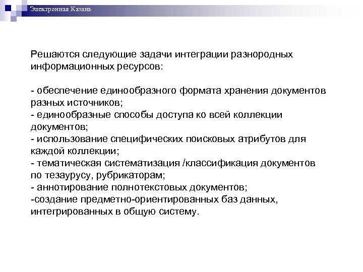 Электронная Казань Решаются следующие задачи интеграции разнородных информационных ресурсов: - обеспечение единообразного формата хранения