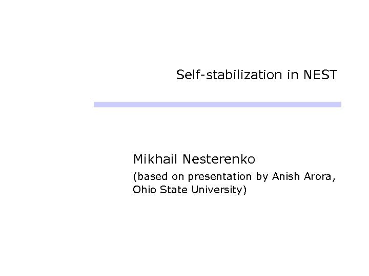 Self-stabilization in NEST Mikhail Nesterenko (based on presentation by Anish Arora, Ohio State University)