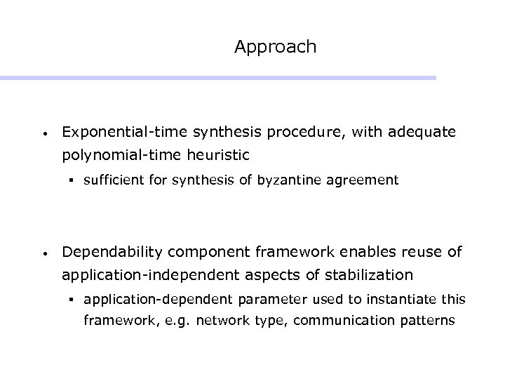 Approach • Exponential-time synthesis procedure, with adequate polynomial-time heuristic § sufficient for synthesis of