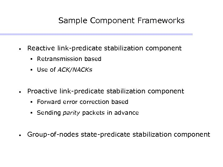 Sample Component Frameworks • Reactive link-predicate stabilization component § Retransmission based § Use of