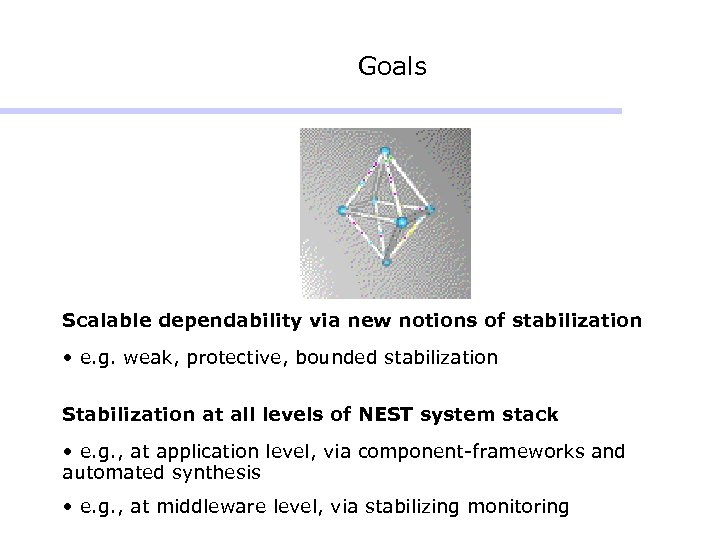 Goals Scalable dependability via new notions of stabilization • e. g. weak, protective, bounded