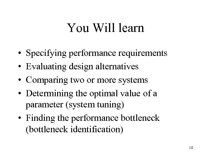 You Will learn • • Specifying performance requirements Evaluating design alternatives Comparing two or