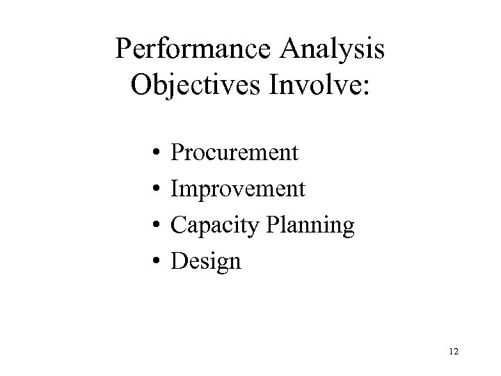 Performance Analysis Objectives Involve: • • Procurement Improvement Capacity Planning Design 12