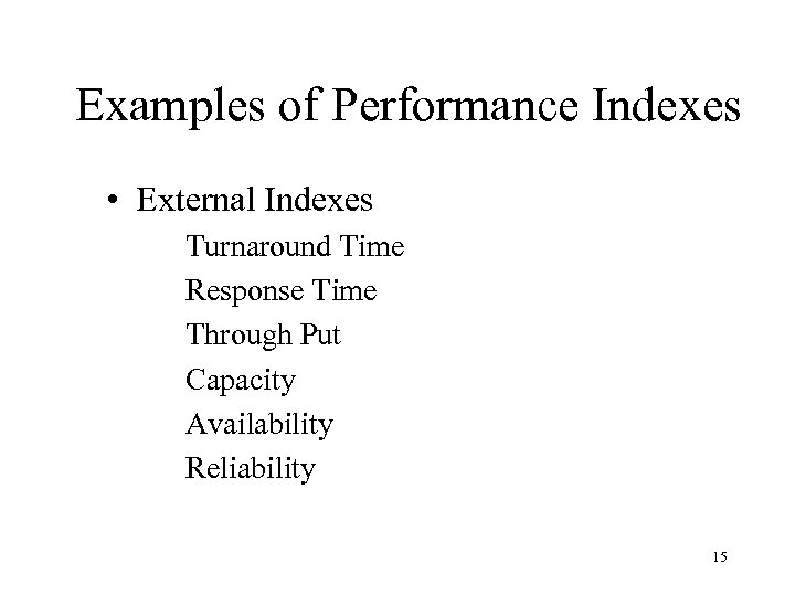 Examples of Performance Indexes • External Indexes Turnaround Time Response Time Through Put Capacity