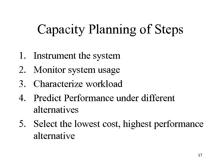 Capacity Planning of Steps 1. 2. 3. 4. Instrument the system Monitor system usage