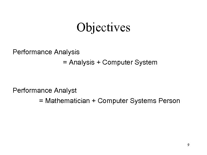 Objectives Performance Analysis = Analysis + Computer System Performance Analyst = Mathematician + Computer