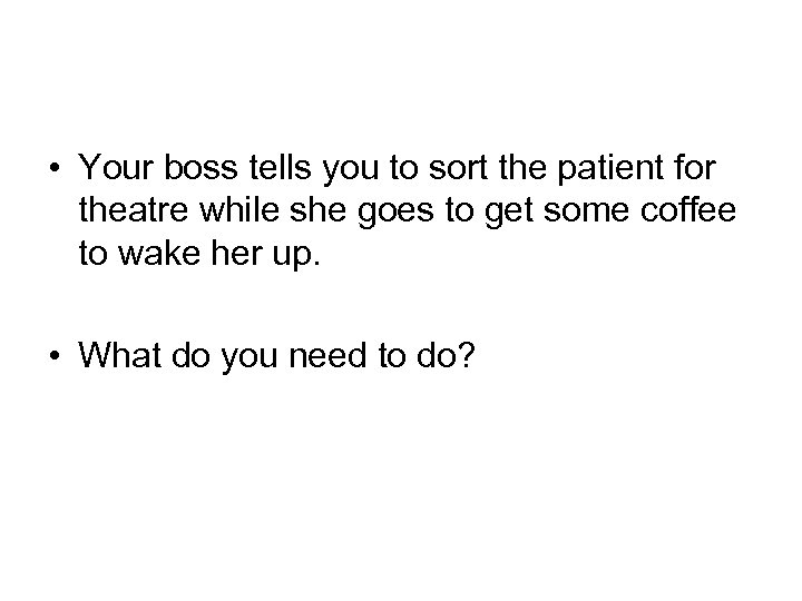 • Your boss tells you to sort the patient for theatre while she