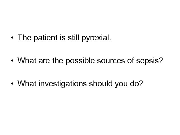 • The patient is still pyrexial. • What are the possible sources of