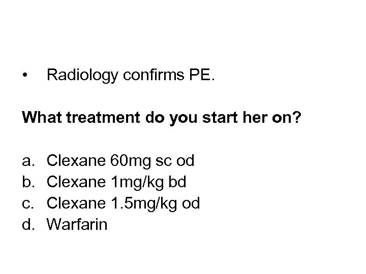 • Radiology confirms PE. What treatment do you start her on? a. b.