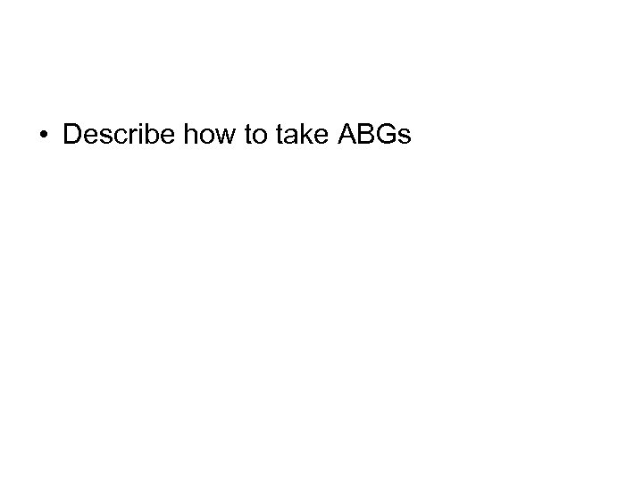 • Describe how to take ABGs