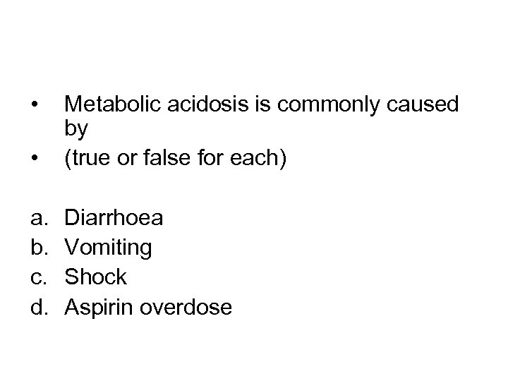 • • Metabolic acidosis is commonly caused by (true or false for each)