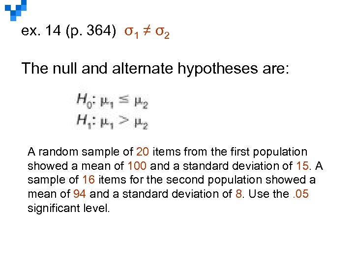 ex. 14 (p. 364) σ1 ≠ σ2 The null and alternate hypotheses are: A