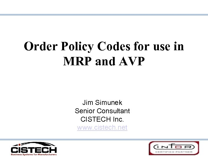 Order Policy Codes for use in MRP and AVP Jim Simunek Senior Consultant CISTECH