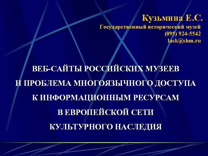 Кузьмина Е. С. Государственный исторический музей (095) 924 -5542 lask@shm. ru ВЕБ-САЙТЫ РОССИЙСКИХ МУЗЕЕВ
