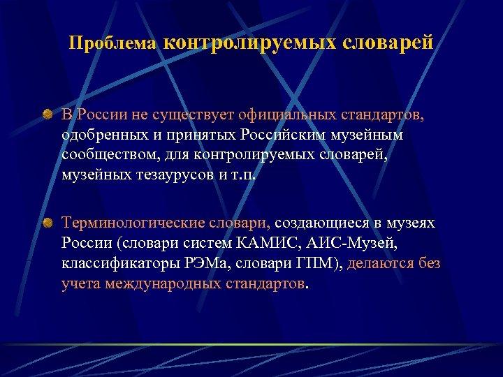 Проблема контролируемых словарей В России не существует официальных стандартов, одобренных и принятых Российским музейным