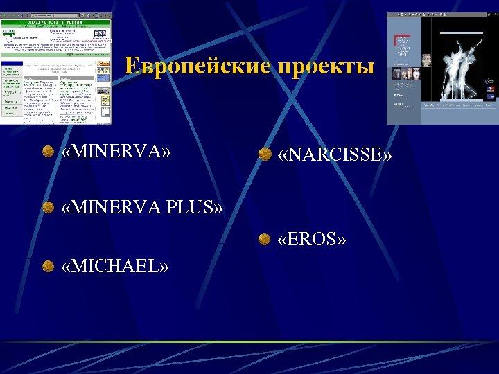 Европейские проекты «MINERVA» «NARCISSE» «MINERVA PLUS» «EROS» «MICHAEL»