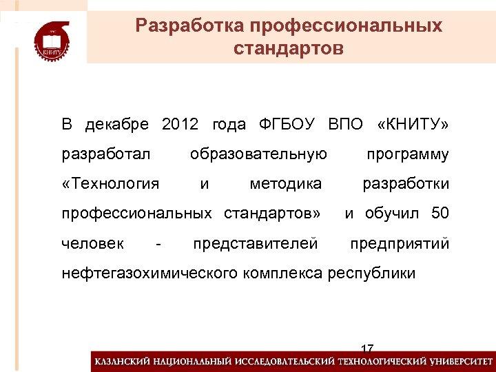 Разработка профессиональных стандартов В декабре 2012 года ФГБОУ ВПО «КНИТУ» разработал образовательную «Технология методика