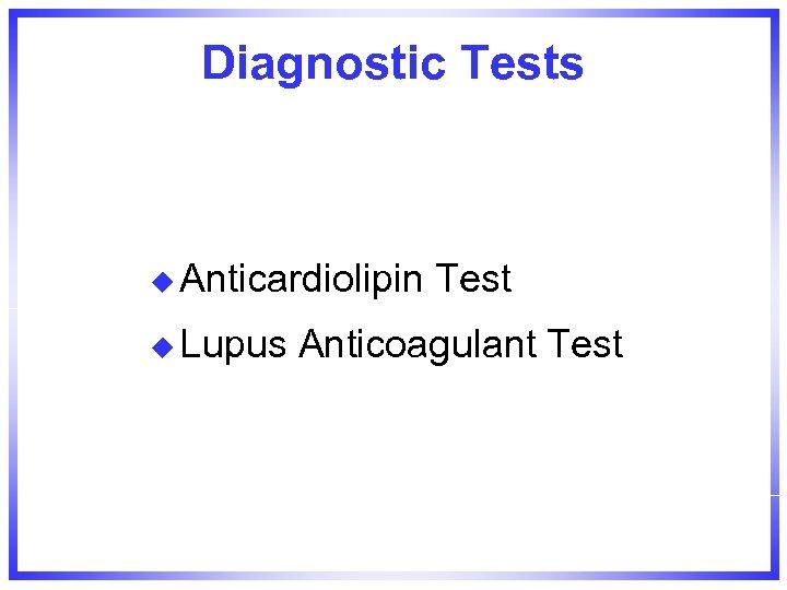 Diagnostic Tests u Anticardiolipin u Lupus Test Anticoagulant Test