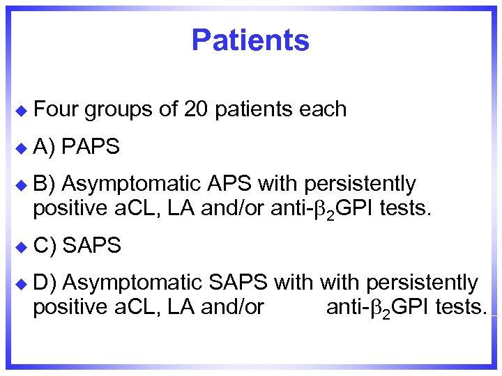 Patients u Four u A) groups of 20 patients each PAPS u B) Asymptomatic