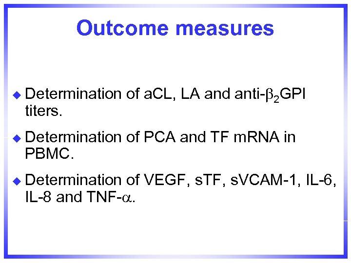 Outcome measures u Determination of a. CL, LA and anti- 2 GPI u Determination