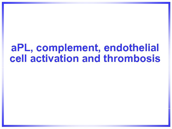 a. PL, complement, endothelial cell activation and thrombosis