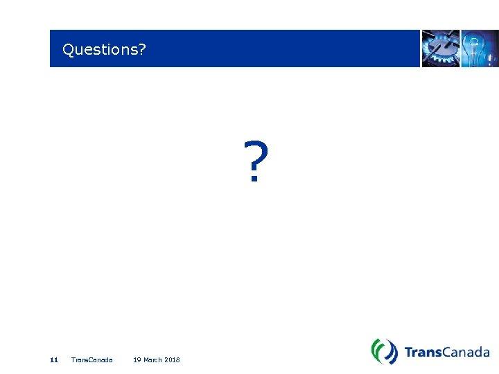 Questions? ? 11 Trans. Canada 19 March 2018