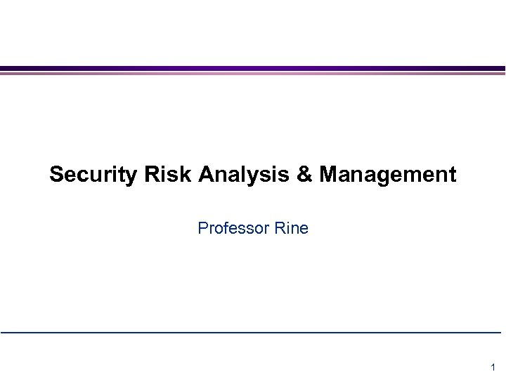 Security Risk Analysis & Management Professor Rine Security Risk Analysis & Requirements Engineering 1