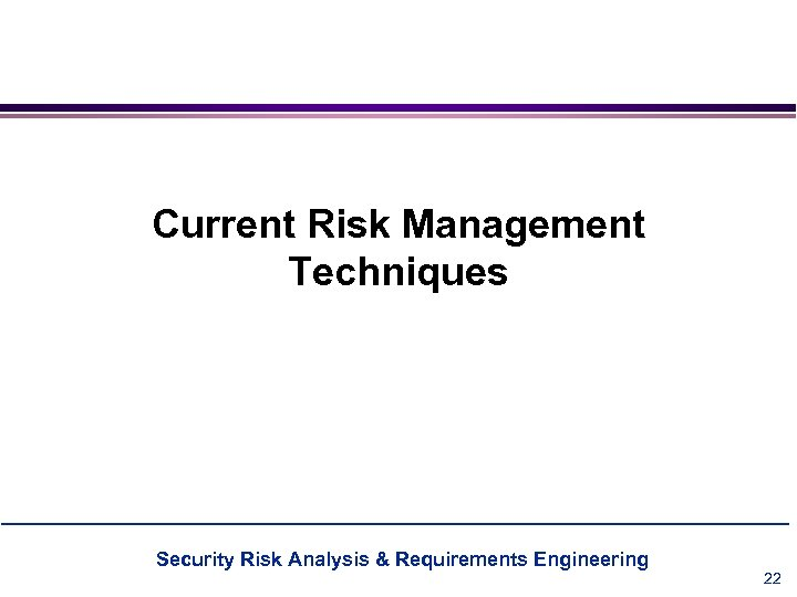 Current Risk Management Techniques Security Risk Analysis & Requirements Engineering 22