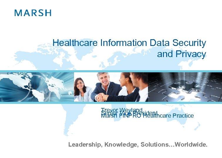 Healthcare Information Data Security and Privacy Trevor Weyland Senior FINPRO Healthcare Practice Marsh Vice