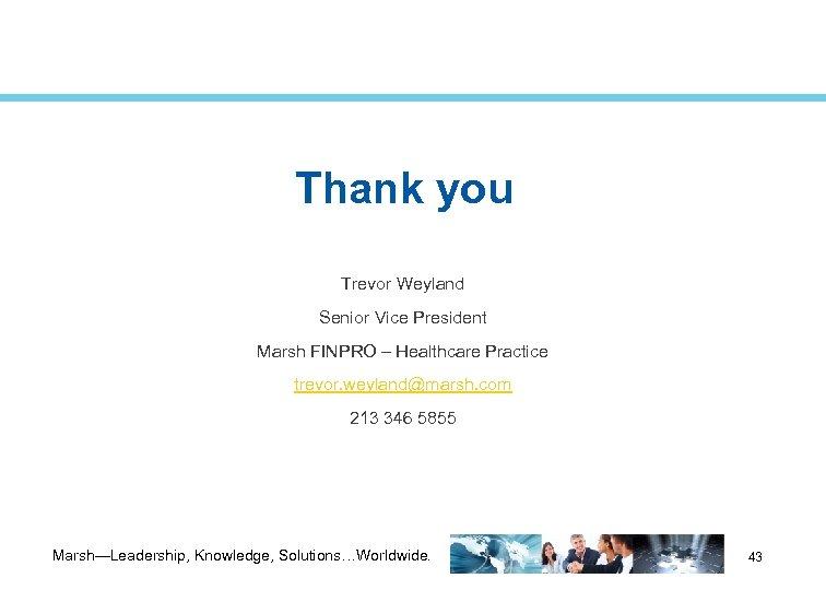 Thank you Trevor Weyland Senior Vice President Marsh FINPRO – Healthcare Practice trevor. weyland@marsh.