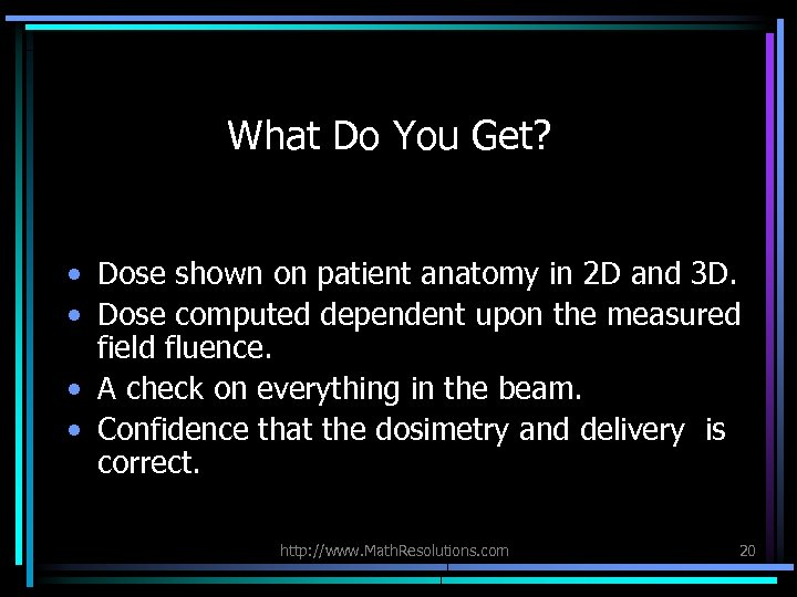 What Do You Get? • Dose shown on patient anatomy in 2 D and