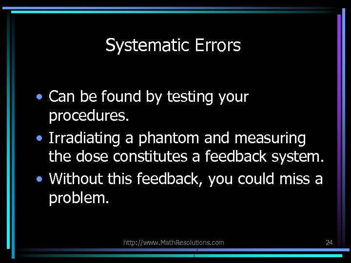 Systematic Errors • Can be found by testing your procedures. • Irradiating a phantom