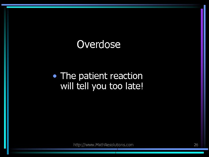 Overdose • The patient reaction will tell you too late! http: //www. Math. Resolutions.
