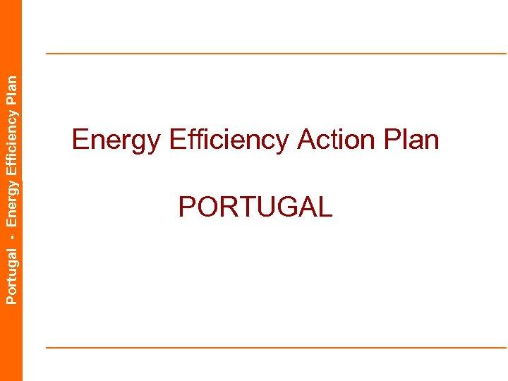 Portugal - Energy Efficiency Plan Energy Efficiency Action Plan PORTUGAL
