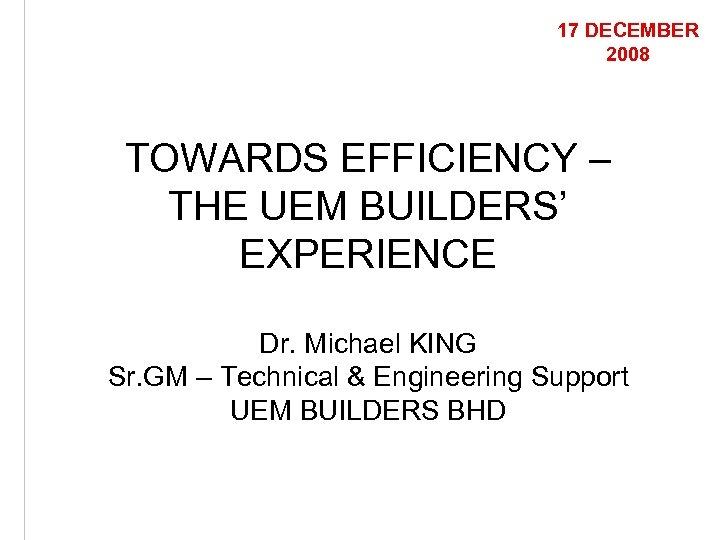 17 DECEMBER 2008 TOWARDS EFFICIENCY – THE UEM BUILDERS' EXPERIENCE Dr. Michael KING Sr.