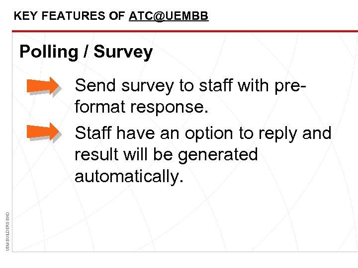 KEY FEATURES OF ATC@UEMBB Polling / Survey UEM BUILDERS BHD Send survey to staff