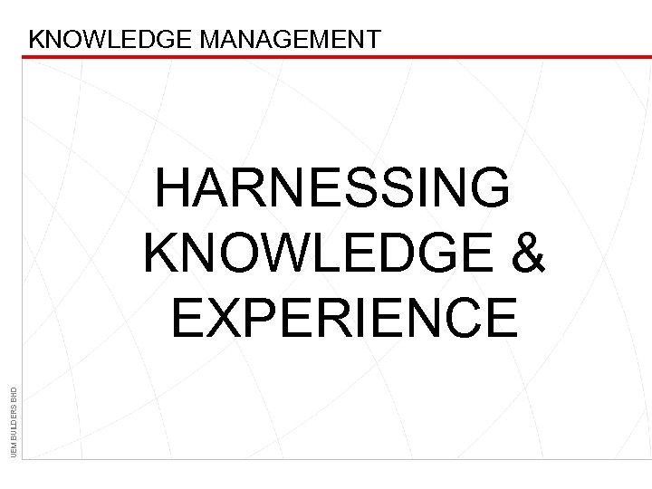 KNOWLEDGE MANAGEMENT UEM BUILDERS BHD HARNESSING KNOWLEDGE & EXPERIENCE