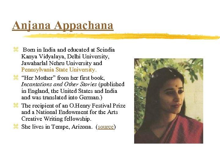 Anjana Appachana z Born in India and educated at Scindia Kanya Vidyalaya, Delhi University,