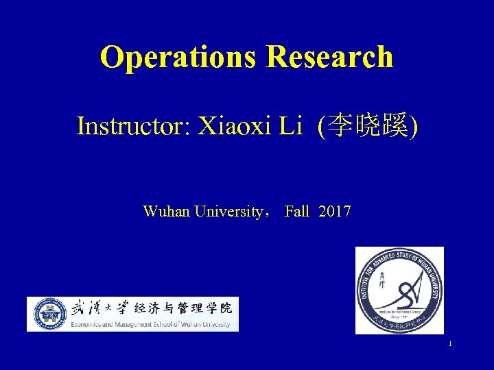 Operations Research Instructor: Xiaoxi Li (李晓蹊) Wuhan University, Fall 2017 1