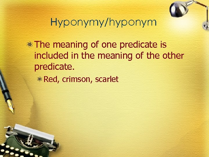Hyponymy/hyponym The meaning of one predicate is included in the meaning of the other