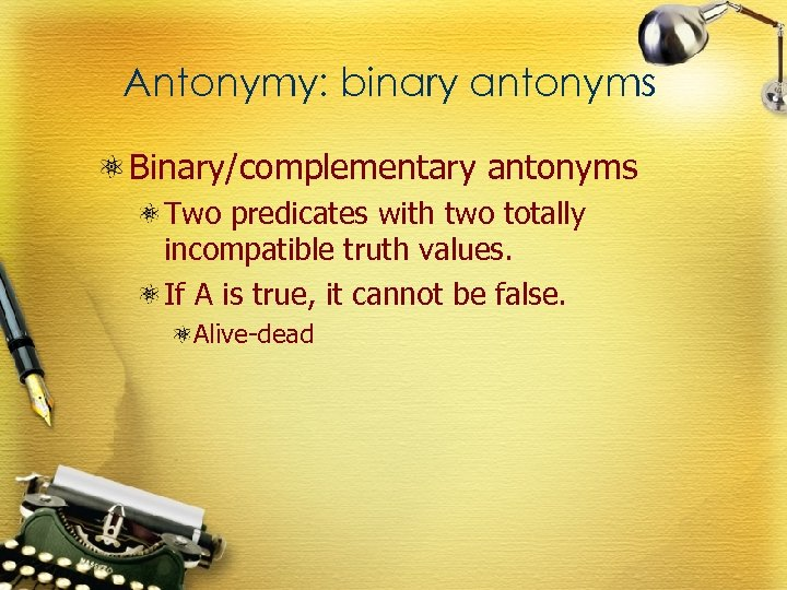 Antonymy: binary antonyms Binary/complementary antonyms Two predicates with two totally incompatible truth values. If