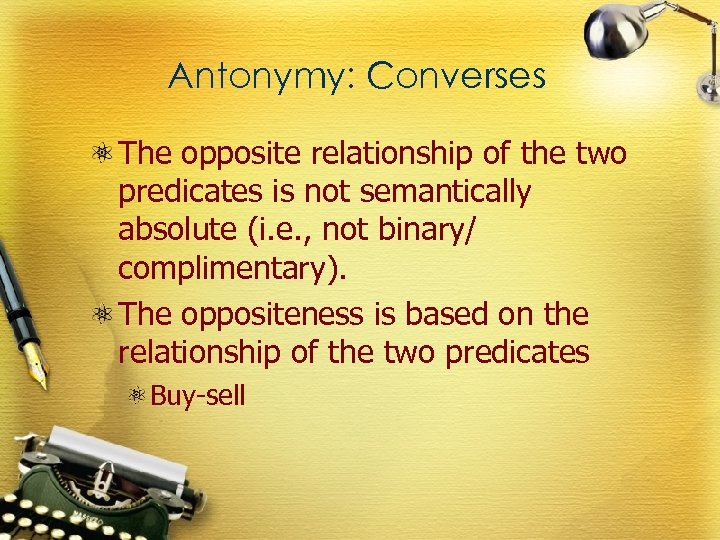 Antonymy: Converses The opposite relationship of the two predicates is not semantically absolute (i.