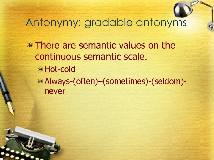 Antonymy: gradable antonyms There are semantic values on the continuous semantic scale. Hot-cold Always-(often)–(sometimes)-(seldom)never