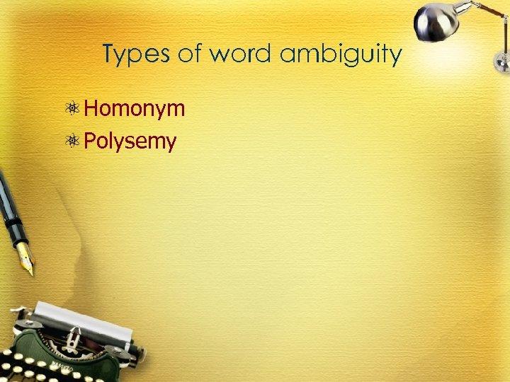 Types of word ambiguity Homonym Polysemy