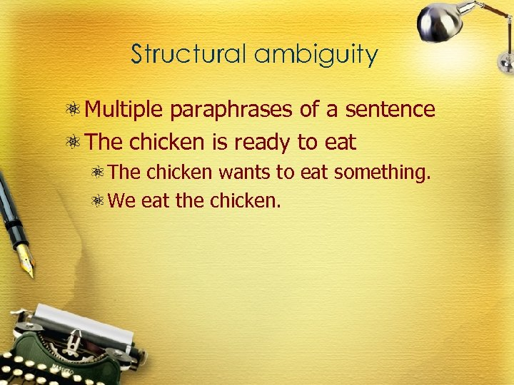 Structural ambiguity Multiple paraphrases of a sentence The chicken is ready to eat The