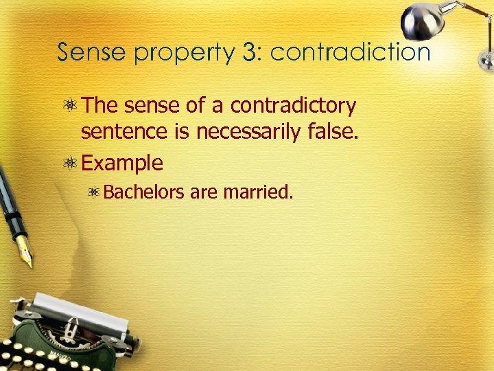 Sense property 3: contradiction The sense of a contradictory sentence is necessarily false. Example