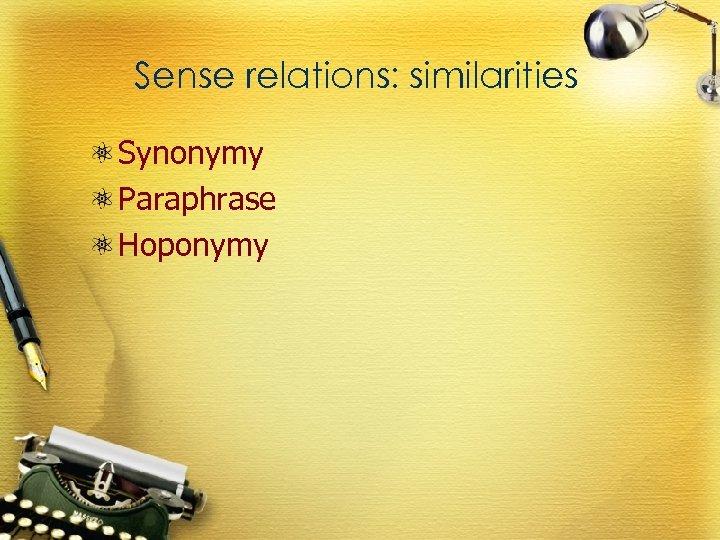 Sense relations: similarities Synonymy Paraphrase Hoponymy
