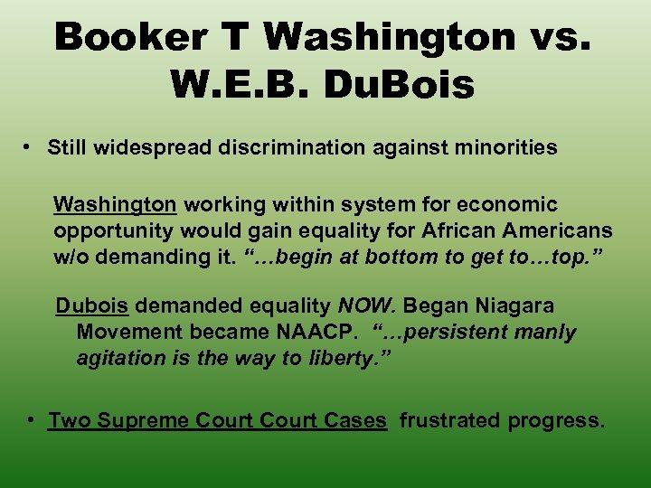 Booker T Washington vs. W. E. B. Du. Bois • Still widespread discrimination against
